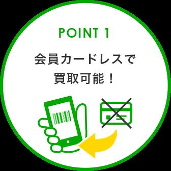 POINT 1 会員カードレスで買取可能!
