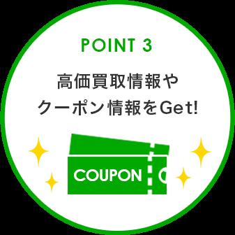 POINT 3 高価買取情報やクーポン情報をGet!