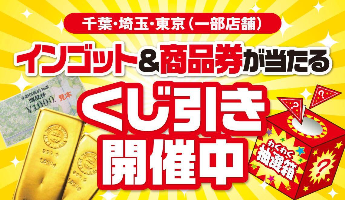 【千葉・埼玉・東京一部】インゴット&商品券が当たるくじ引き開催中!