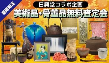 【福岡】日興堂コラボ企画 美術品・骨董品無料査定会